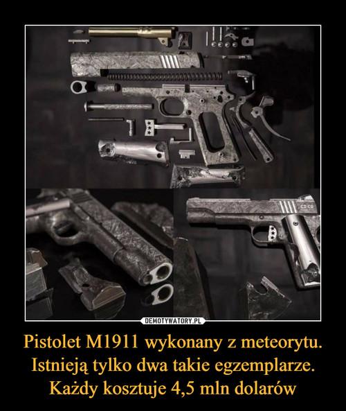 Pistolet M1911 wykonany z meteorytu. Istnieją tylko dwa takie egzemplarze. Każdy kosztuje 4,5 mln dolarów