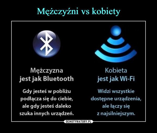 –  Mężczyznajest jak BluetoothGdy jesteś w pobliżupodłącza się do ciebie,ale gdy jesteś dalekoszuka innych urządzeń.Kobietajest jak Wi-FiWidzi wszystkiedostępne urządzenia,ale łączy sięz najsilniejszym.