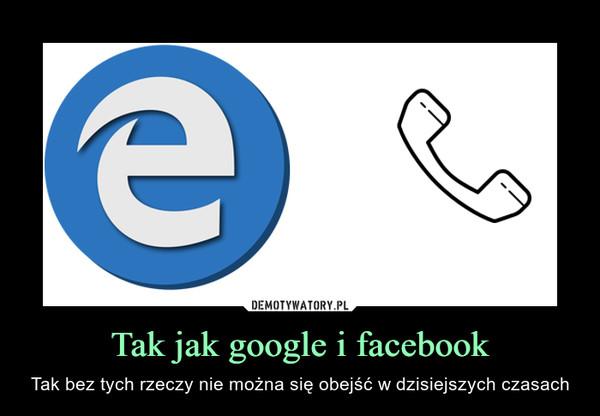 Tak jak google i facebook – Tak bez tych rzeczy nie można się obejść w dzisiejszych czasach