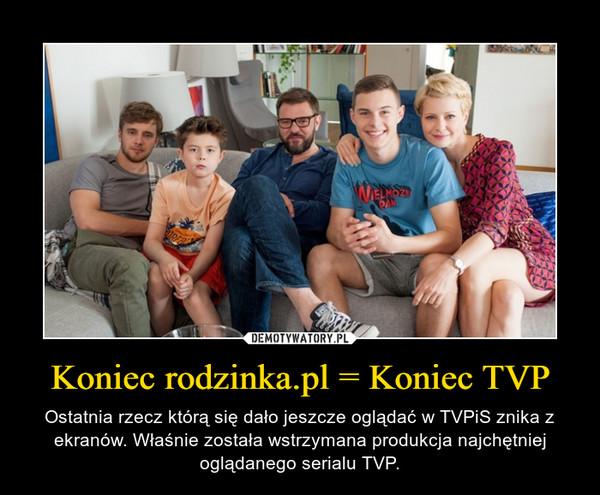 Koniec rodzinka.pl = Koniec TVP – Ostatnia rzecz którą się dało jeszcze oglądać w TVPiS znika z ekranów. Właśnie została wstrzymana produkcja najchętniej oglądanego serialu TVP.