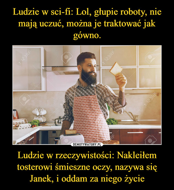 Ludzie w rzeczywistości: Nakleiłem tosterowi śmieszne oczy, nazywa się Janek, i oddam za niego życie –
