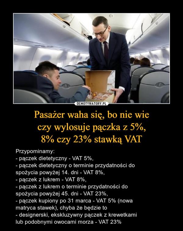 Pasażer waha się, bo nie wieczy wylosuje pączka z 5%,8% czy 23% stawką VAT – Przypominamy:- pączek dietetyczny - VAT 5%,- pączek dietetyczny o terminie przydatności dospożycia powyżej 14. dni - VAT 8%,- pączek z lukrem - VAT 8%,- pączek z lukrem o terminie przydatności dospożycia powyżej 45. dni - VAT 23%,- pączek kupiony po 31 marca - VAT 5% (nowamatryca stawek), chyba że będzie to- designerski, ekskluzywny pączek z krewetkamilub podobnymi owocami morza - VAT 23%