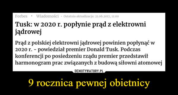 9 rocznica pewnej obietnicy –  Tusk: w 2020 r. popłynie prąd z elektrowni jądrowejPrąd z polskiej elektrowni jądrowej powinien popłynąć w 2020 r. - powiedział premier Donald Tusk. Podczas konferencji po posiedzeniu rządu premier przedstawił harmonogram prac związanych z budową siłowni atomowej