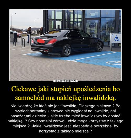 Ciekawe jaki stopień upośledzenia bo samochód ma naklejkę inwalidzką.