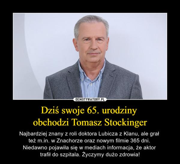 Dziś swoje 65. urodziny obchodzi Tomasz Stockinger – Najbardziej znany z roli doktora Lubicza z Klanu, ale grał też m.in. w Znachorze oraz nowym filmie 365 dni. Niedawno pojawiła się w mediach informacja, że aktor trafił do szpitala. Życzymy dużo zdrowia!