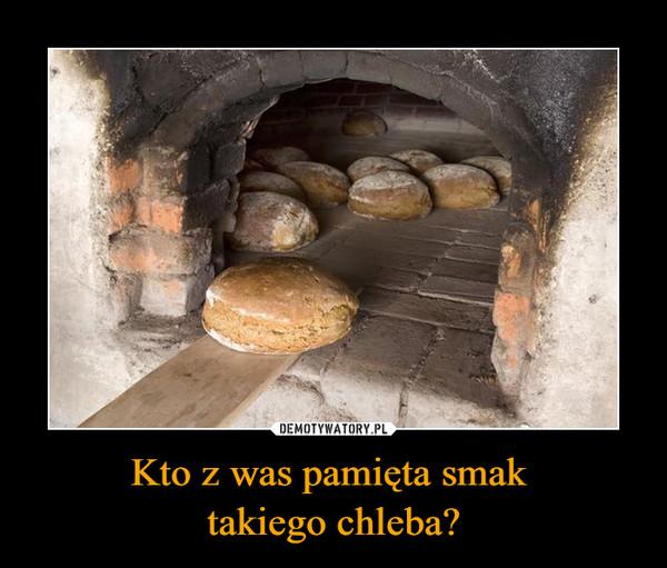 Kto z was pamięta smak takiego chleba? –