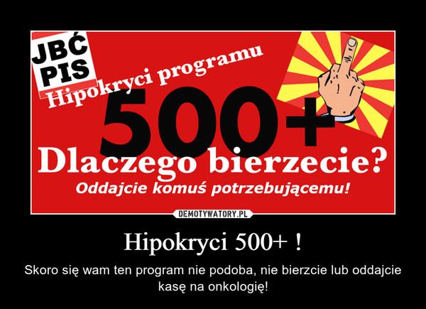 Hipokryci 500+ ! – Skoro się wam ten program nie podoba, nie bierzcie lub oddajcie kasę na onkologię!