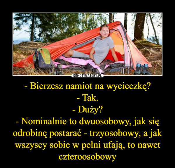 - Bierzesz namiot na wycieczkę?- Tak.- Duży?- Nominalnie to dwuosobowy, jak się odrobinę postarać - trzyosobowy, a jak wszyscy sobie w pełni ufają, to nawet czteroosobowy –