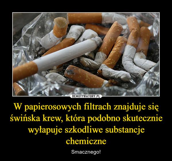 W papierosowych filtrach znajduje się świńska krew, która podobno skutecznie wyłapuje szkodliwe substancje chemiczne – Smacznego!