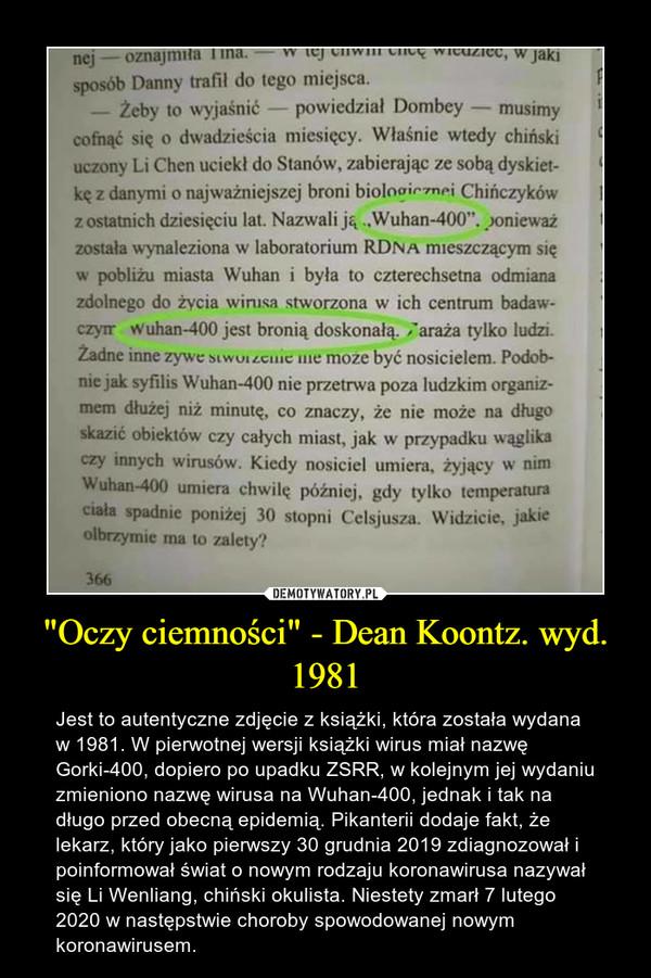 """""""Oczy ciemności"""" - Dean Koontz. wyd. 1981 – Jest to autentyczne zdjęcie z książki, która została wydana w 1981. W pierwotnej wersji książki wirus miał nazwę Gorki-400, dopiero po upadku ZSRR, w kolejnym jej wydaniu zmieniono nazwę wirusa na Wuhan-400, jednak i tak na długo przed obecną epidemią. Pikanterii dodaje fakt, że lekarz, który jako pierwszy 30 grudnia 2019 zdiagnozował i poinformował świat o nowym rodzaju koronawirusa nazywał się Li Wenliang, chiński okulista. Niestety zmarł 7 lutego 2020 w następstwie choroby spowodowanej nowym koronawirusem."""