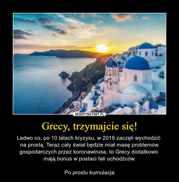 Grecy, trzymajcie się! – Ledwo co, po 10 latach kryzysu, w 2019 zaczęli wychodzić na prostą. Teraz cały świat będzie miał masę problemów gospodarczych przez koronawirusa, to Grecy dodatkowo mają bonus w postaci fali uchodźców.Po prostu kumulacja