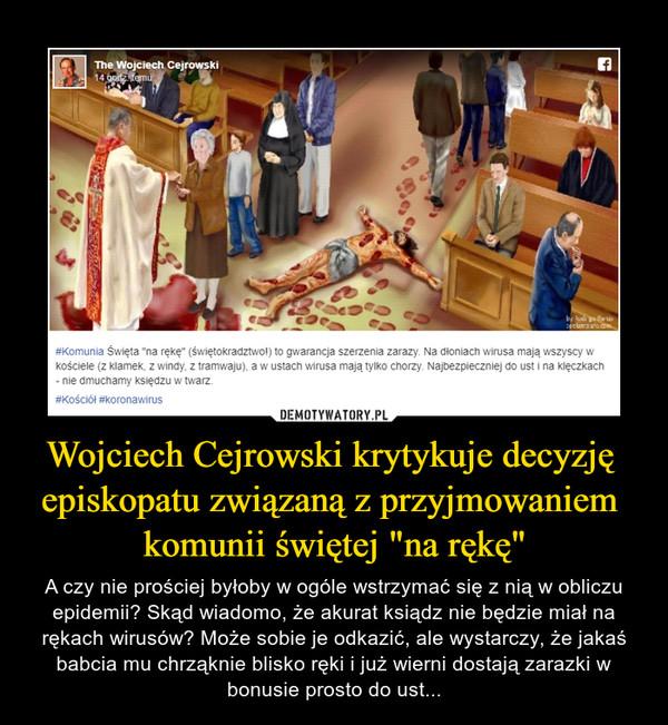"""Wojciech Cejrowski krytykuje decyzję episkopatu związaną z przyjmowaniem komunii świętej """"na rękę"""" – A czy nie prościej byłoby w ogóle wstrzymać się z nią w obliczu epidemii? Skąd wiadomo, że akurat ksiądz nie będzie miał na rękach wirusów? Może sobie je odkazić, ale wystarczy, że jakaś babcia mu chrząknie blisko ręki i już wierni dostają zarazki w bonusie prosto do ust... #Komunia Święta """"na rękę"""" (świętokradztwo!) to gwarancja szerzenia zarazy. Na dłoniach wirusa mają wszyscy w kościele (z klamek, z windy, z tramwaju), a w ustach wirusa mają tylko chorzy. Najbezpieczniej do ust i na klęczkach - nie dmuchamy księdzu w twarz.#Kościół #koronawirus"""