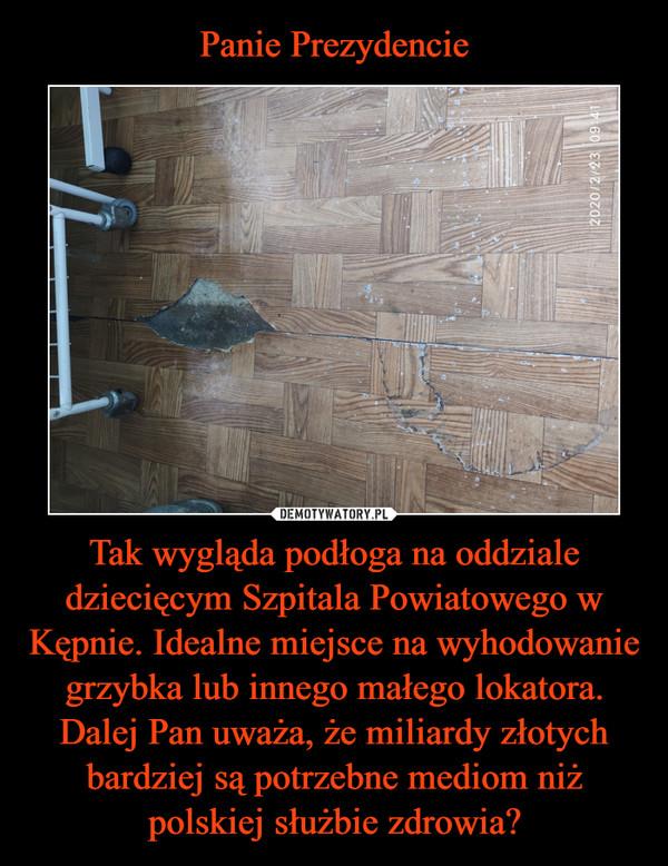 Tak wygląda podłoga na oddziale dziecięcym Szpitala Powiatowego w Kępnie. Idealne miejsce na wyhodowanie grzybka lub innego małego lokatora. Dalej Pan uważa, że miliardy złotych bardziej są potrzebne mediom niż polskiej służbie zdrowia? –