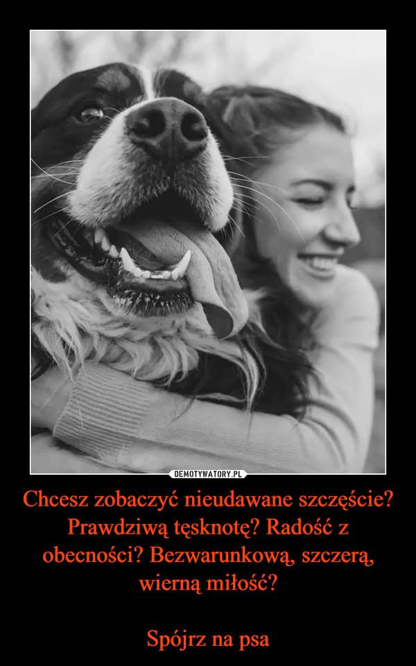 Chcesz zobaczyć nieudawane szczęście? Prawdziwą tęsknotę? Radość z obecności? Bezwarunkową, szczerą, wierną miłość?Spójrz na psa –
