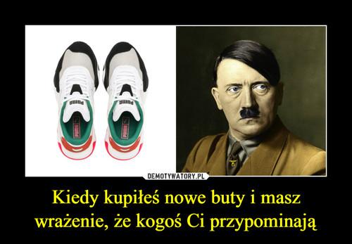 Kiedy kupiłeś nowe buty i masz wrażenie, że kogoś Ci przypominają