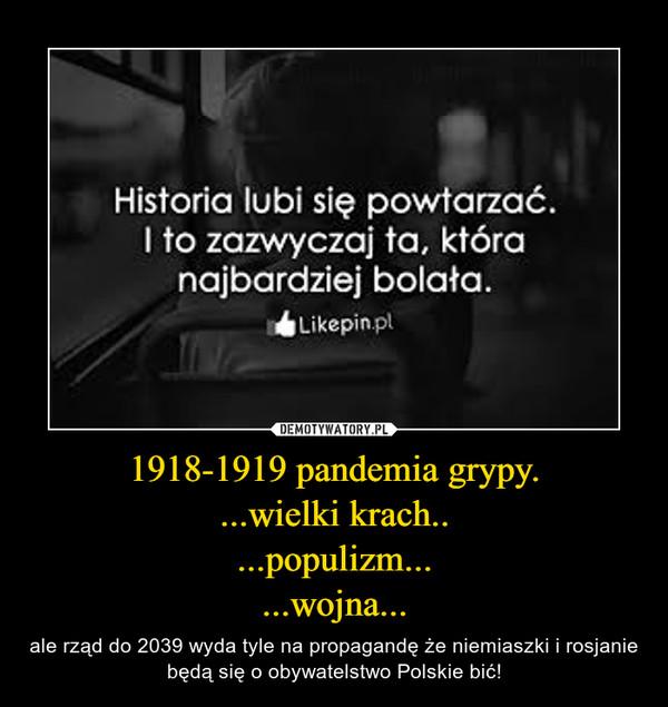1918-1919 pandemia grypy....wielki krach.....populizm......wojna... – ale rząd do 2039 wyda tyle na propagandę że niemiaszki i rosjanie będą się o obywatelstwo Polskie bić!