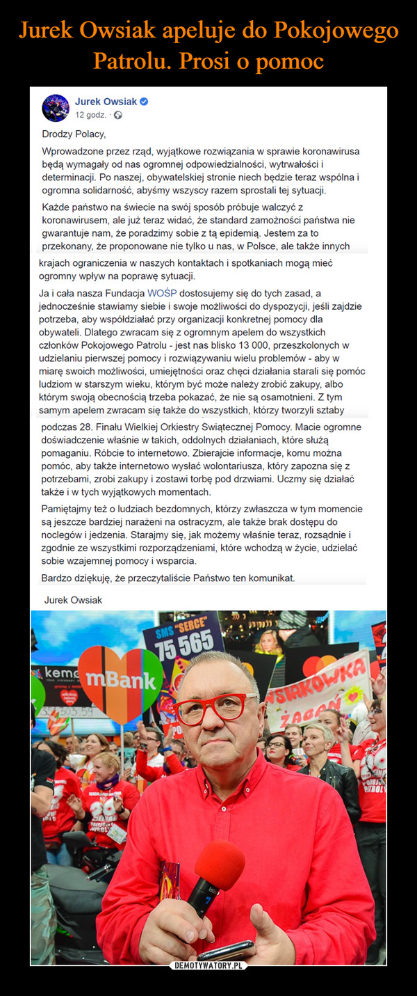 –  Jurek Owsiak O12 godz. · ODrodzy Polacy,Wprowadzone przez rząd, wyjątkowe rozwiązania w sprawie koronawirusabędą wymagały od nas ogromnej odpowiedzialności, wytrwałości ideterminacji. Po naszej, obywatelskiej stronie niech będzie teraz wspólna iogromna solidarność, abyśmy wszyscy razem sprostali tej sytuacji.Każde państwo na świecie na swój sposób próbuje walczyć zkoronawirusem, ale już teraz widać, że standard zamożności państwa niegwarantuje nam, że poradzimy sobie z tą epidemią. Jestem za toprzekonany, że proponowane nie tylko u nas, w Polsce, ale także innychkrajach ograniczenia w naszych kontaktach i spotkaniach mogą miećogromny wpływ na poprawę sytuacji.Ja i cała nasza Fundacja WOŚP dostosujemy się do tych zasad, ajednocześnie stawiamy siebie i swoje możliwości do dyspozycji, jeśli zajdziepotrzeba, aby współdziałać przy organizacji konkretnej pomocy dlaobywateli. Dlatego zwracam się z ogromnym apelem do wszystkichczłonków Pokojowego Patrolu - jest nas blisko 13 000, przeszkolonych wudzielaniu pierwszej pomocy i rozwiązywaniu wielu problemów - aby wmiarę swoich możliwości, umiejętności oraz chęci działania starali się pomócludziom w starszym wieku, którym być może należy zrobić zakupy, alboktórym swoją obecnością trzeba pokazać, że nie są osamotnieni. Z tymsamym apelem zwracam się także do wszystkich, którzy tworzyli sztabypodczas 28. Finału Wielkiej Orkiestry Świątecznej Pomocy. Macie ogromnedoświadczenie właśnie w takich, oddolnych działaniach, które służąpomaganiu. Róbcie to internetowo. Zbierajcie informacje, komu możnapomóc, aby także internetowo wysłać wolontariusza, który zapozna się zpotrzebami, zrobi zakupy i zostawi torbę pod drzwiami. Uczmy się działaćtakże i w tych wyjątkowych momentach.Pamiętajmy też o ludziach bezdomnych, którzy zwłaszcza w tym momenciesą jeszcze bardziej narażeni na ostracyzm, ale także brak dostępu donoclegów i jedzenia. Starajmy się, jak możemy właśnie teraz, rozsądnie izgodnie ze wszystkimi rozporządzeniami, które wchodzą w