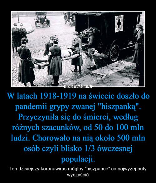 """W latach 1918-1919 na świecie doszło do pandemii grypy zwanej """"hiszpanką"""". Przyczyniła się do śmierci, według różnych szacunków, od 50 do 100 mln ludzi. Chorowało na nią około 500 mln osób czyli blisko 1/3 ówczesnej populacji."""