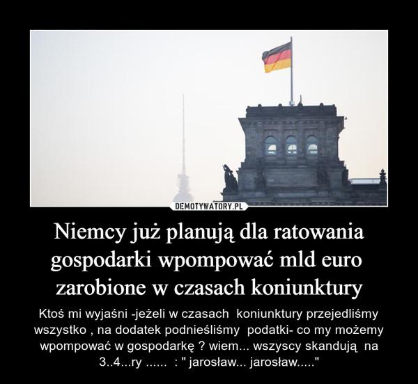 """Niemcy już planują dla ratowania gospodarki wpompować mld euro  zarobione w czasach koniunktury – Ktoś mi wyjaśni -jeżeli w czasach  koniunktury przejedliśmy wszystko , na dodatek podnieśliśmy  podatki- co my możemy wpompować w gospodarkę ? wiem... wszyscy skandują  na 3..4...ry ......  : """" jarosław... jarosław....."""""""