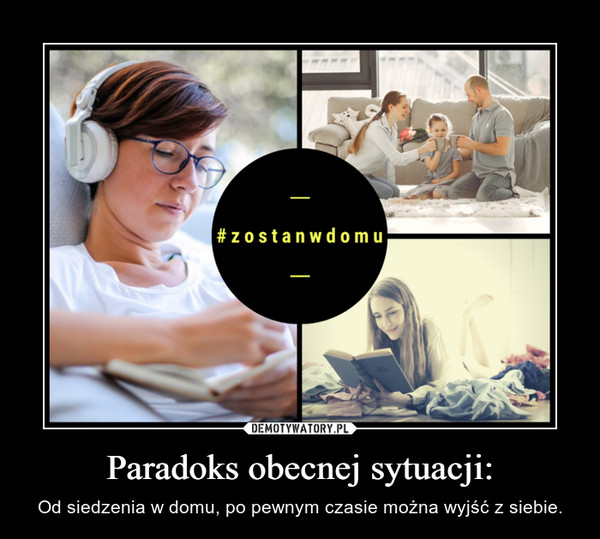 Paradoks obecnej sytuacji: – Od siedzenia w domu, po pewnym czasie można wyjść z siebie.