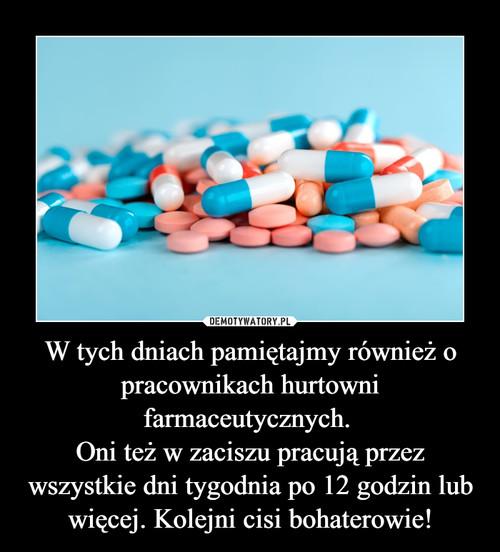W tych dniach pamiętajmy również o pracownikach hurtowni farmaceutycznych.  Oni też w zaciszu pracują przez wszystkie dni tygodnia po 12 godzin lub więcej. Kolejni cisi bohaterowie!