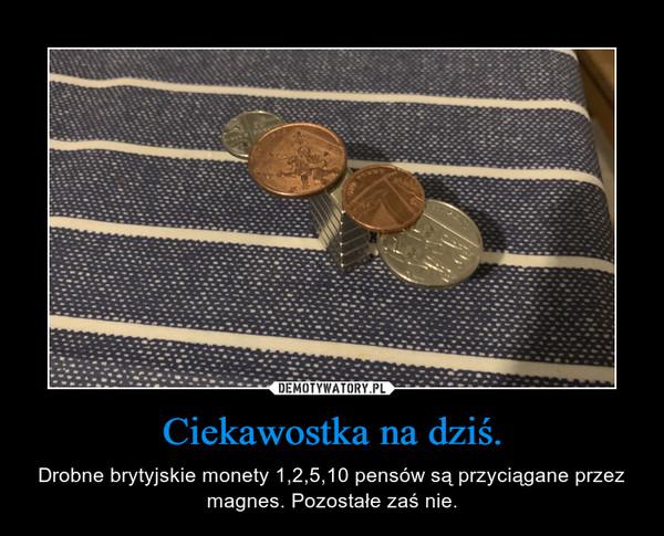 Ciekawostka na dziś. – Drobne brytyjskie monety 1,2,5,10 pensów są przyciągane przez magnes. Pozostałe zaś nie.
