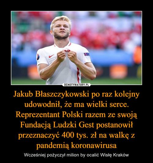 Jakub Błaszczykowski po raz kolejny udowodnił, że ma wielki serce. Reprezentant Polski razem ze swoją Fundacją Ludzki Gest postanowił przeznaczyć 400 tys. zł na walkę z pandemią koronawirusa