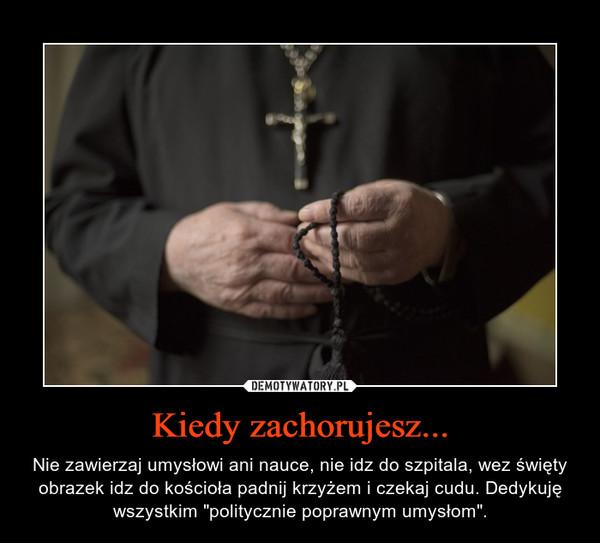 """Kiedy zachorujesz... – Nie zawierzaj umysłowi ani nauce, nie idz do szpitala, wez święty obrazek idz do kościoła padnij krzyżem i czekaj cudu. Dedykuję wszystkim """"politycznie poprawnym umysłom""""."""