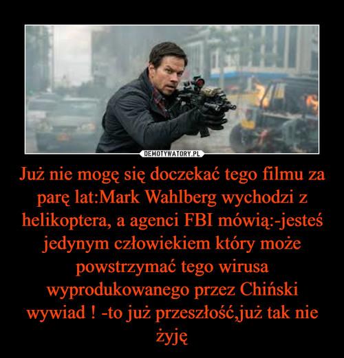 Już nie mogę się doczekać tego filmu za parę lat:Mark Wahlberg wychodzi z helikoptera, a agenci FBI mówią:-jesteś jedynym człowiekiem który może powstrzymać tego wirusa wyprodukowanego przez Chiński wywiad ! -to już przeszłość,już tak nie żyję