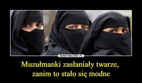 Muzułmanki zasłaniały twarze,  zanim to stało się modne
