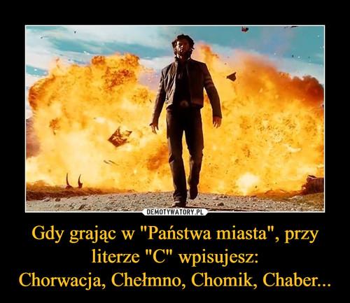 """Gdy grając w """"Państwa miasta"""", przy literze """"C"""" wpisujesz: Chorwacja, Chełmno, Chomik, Chaber..."""