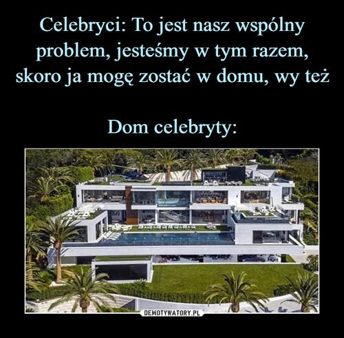 Celebryci: To jest nasz wspólny problem, jesteśmy w tym razem, skoro ja mogę zostać w domu, wy też  Dom celebryty: