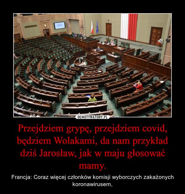 Przejdziem grypę, przejdziem covid, będziem Wolakami, da nam przykład dziś Jarosław, jak w maju głosować mamy. – Francja: Coraz więcej członków komisji wyborczych zakażonych koronawirusem,