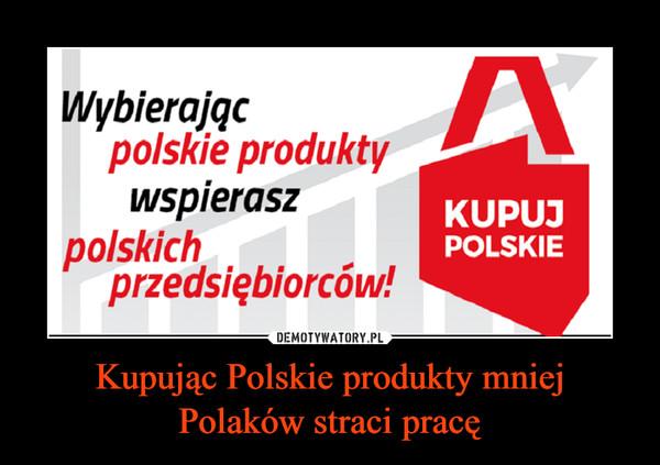 Kupując Polskie produkty mniej Polaków straci pracę –