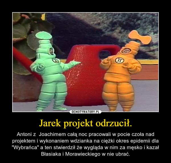 """Jarek projekt odrzucił. – Antoni z  Joachimem całą noc pracowali w pocie czoła nad projektem i wykonaniem wdzianka na ciężki okres epidemii dla """"Wybrańca"""" a ten stwierdził że wygląda w nim za męsko i kazał Błasiaka i Morawieckiego w nie ubrać."""