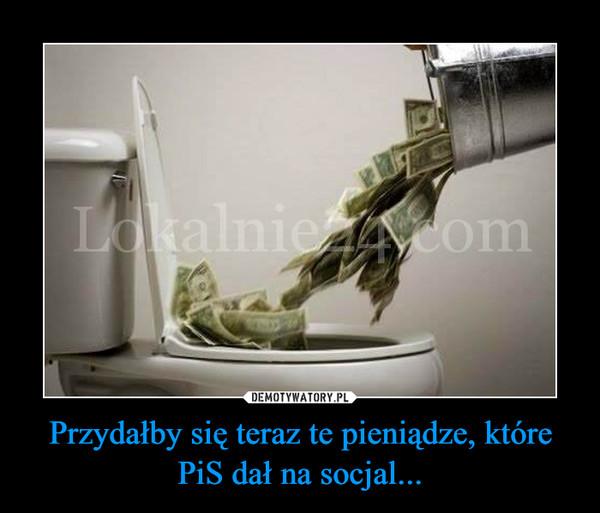 Przydałby się teraz te pieniądze, które PiS dał na socjal... –