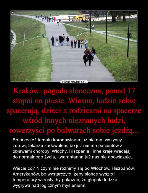 Kraków: pogoda słoneczna, ponad 17 stopni na plusie. Wiosna, ludzie sobie spacerują, dzieci z rodzicami na spacerze wśród innych nieznanych ludzi, rowerzyści po bulwarach sobie jeżdżą...
