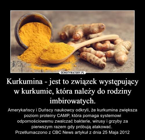 Kurkumina - jest to związek występujący w kurkumie, która należy do rodziny imbirowatych.