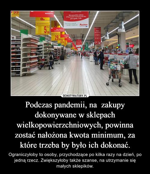 Podczas pandemii, na  zakupy dokonywane w sklepach wielkopowierzchniowych, powinna zostać nałożona kwota minimum, za które trzeba by było ich dokonać.