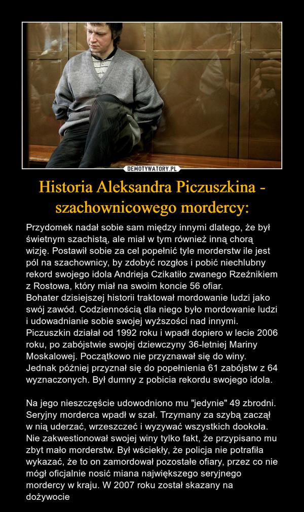 """Historia Aleksandra Piczuszkina - szachownicowego mordercy: – Przydomek nadał sobie sam między innymi dlatego, że był świetnym szachistą, ale miał w tym również inną chorą wizję. Postawił sobie za cel popełnić tyle morderstw ile jest pól na szachownicy, by zdobyć rozgłos i pobić niechlubny rekord swojego idola Andrieja Czikatiło zwanego Rzeźnikiem z Rostowa, który miał na swoim koncie 56 ofiar. Bohater dzisiejszej historii traktował mordowanie ludzi jako swój zawód. Codziennością dla niego było mordowanie ludzi i udowadnianie sobie swojej wyższości nad innymi. Piczuszkin działał od 1992 roku i wpadł dopiero w lecie 2006 roku, po zabójstwie swojej dziewczyny 36-letniej Mariny Moskalowej. Początkowo nie przyznawał się do winy. Jednak później przyznał się do popełnienia 61 zabójstw z 64 wyznaczonych. Był dumny z pobicia rekordu swojego idola. Na jego nieszczęście udowodniono mu """"jedynie"""" 49 zbrodni. Seryjny morderca wpadł w szał. Trzymany za szybą zaczął w nią uderzać, wrzeszczeć i wyzywać wszystkich dookoła. Nie zakwestionował swojej winy tylko fakt, że przypisano mu zbyt mało morderstw. Był wściekły, że policja nie potrafiła wykazać, że to on zamordował pozostałe ofiary, przez co nie mógł oficjalnie nosić miana największego seryjnego mordercy w kraju. W 2007 roku został skazany na dożywocie"""
