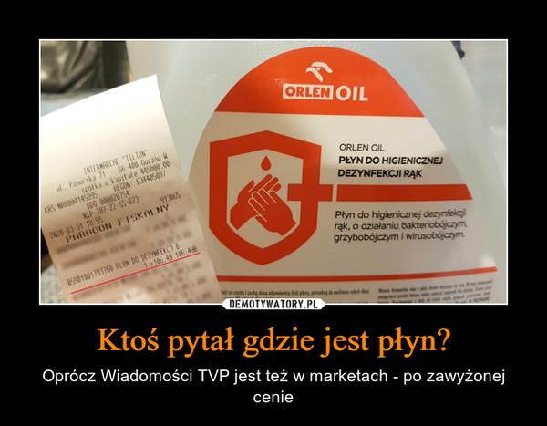 Ktoś pytał gdzie jest płyn? – Oprócz Wiadomości TVP jest też w marketach - po zawyżonej cenie