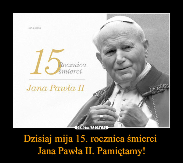 Dzisiaj mija 15. rocznica śmierci Jana Pawła II. Pamiętamy! –