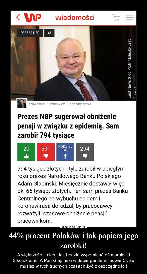 44% procent Polaków i tak popiera jego zarobki! – A większość z nich i tak będzie wypominać ośmiorniczki Sikorskiemu! A Pan Glapiński w dobie pandemii powie Ci, że musisz w tych trudnych czasach żyć z oszczędności!