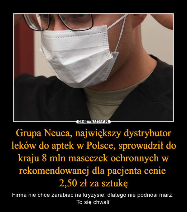 Grupa Neuca, największy dystrybutor leków do aptek w Polsce, sprowadził do kraju 8 mln maseczek ochronnych w rekomendowanej dla pacjenta cenie 2,50 zł za sztukę – Firma nie chce zarabiać na kryzysie, dlatego nie podnosi marż. To się chwali!