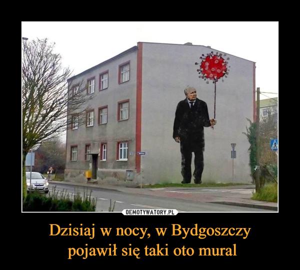 Dzisiaj w nocy, w Bydgoszczy pojawił się taki oto mural –