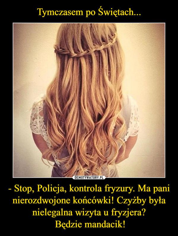 - Stop, Policja, kontrola fryzury. Ma pani nierozdwojone końcówki! Czyżby była nielegalna wizyta u fryzjera? Będzie mandacik! –