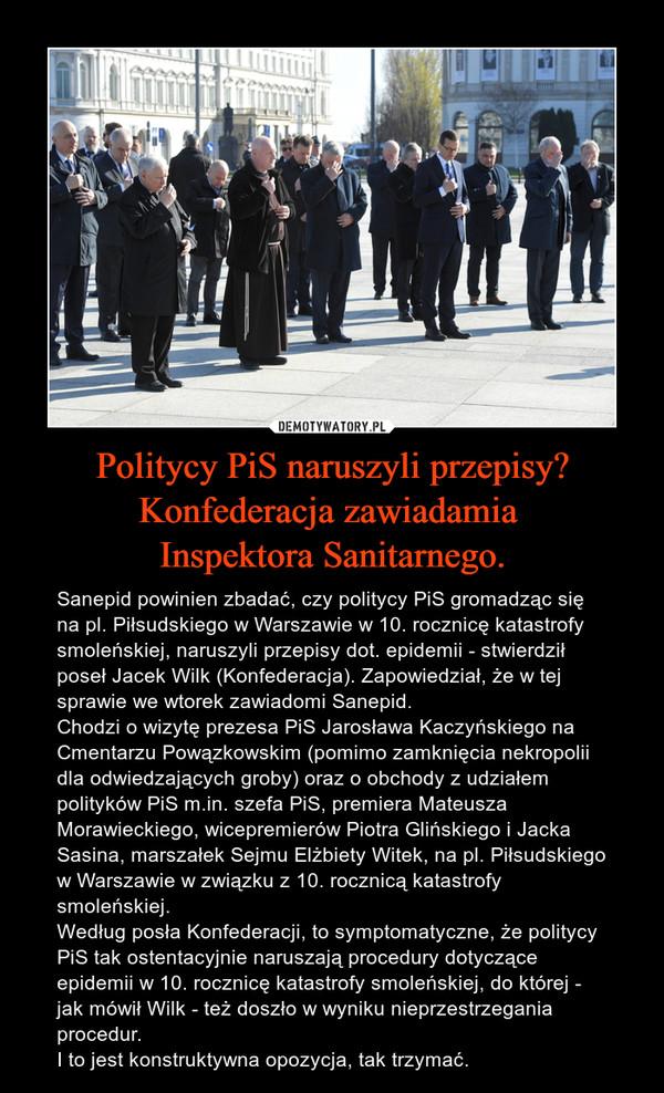 Politycy PiS naruszyli przepisy? Konfederacja zawiadamia Inspektora Sanitarnego. – Sanepid powinien zbadać, czy politycy PiS gromadząc się na pl. Piłsudskiego w Warszawie w 10. rocznicę katastrofy smoleńskiej, naruszyli przepisy dot. epidemii - stwierdził poseł Jacek Wilk (Konfederacja). Zapowiedział, że w tej sprawie we wtorek zawiadomi Sanepid.Chodzi o wizytę prezesa PiS Jarosława Kaczyńskiego na Cmentarzu Powązkowskim (pomimo zamknięcia nekropolii dla odwiedzających groby) oraz o obchody z udziałem polityków PiS m.in. szefa PiS, premiera Mateusza Morawieckiego, wicepremierów Piotra Glińskiego i Jacka Sasina, marszałek Sejmu Elżbiety Witek, na pl. Piłsudskiego w Warszawie w związku z 10. rocznicą katastrofy smoleńskiej.Według posła Konfederacji, to symptomatyczne, że politycy PiS tak ostentacyjnie naruszają procedury dotyczące epidemii w 10. rocznicę katastrofy smoleńskiej, do której - jak mówił Wilk - też doszło w wyniku nieprzestrzegania procedur.I to jest konstruktywna opozycja, tak trzymać.
