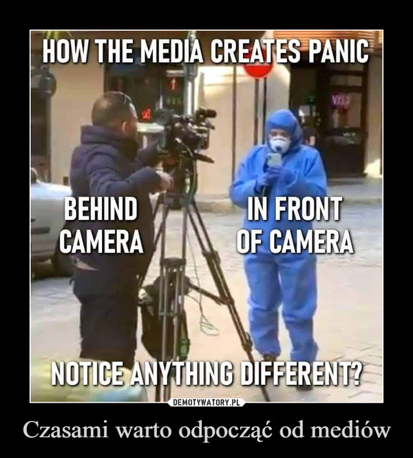 Czasami warto odpocząć od mediów –  How the media creates panic Behind camera In front of camera notice anything different?