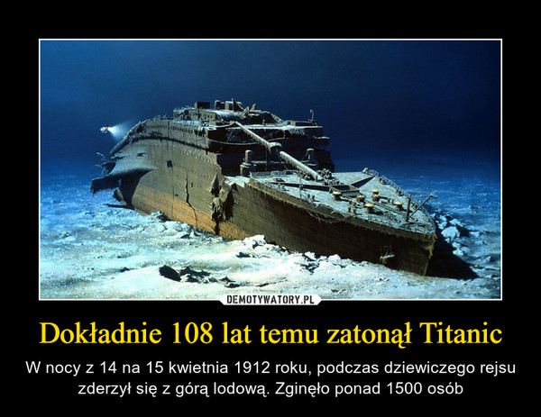 Dokładnie 108 lat temu zatonął Titanic – W nocy z 14 na 15 kwietnia 1912 roku, podczas dziewiczego rejsu zderzył się z górą lodową. Zginęło ponad 1500 osób