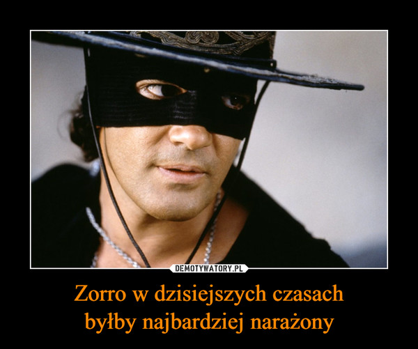 Zorro w dzisiejszych czasachbyłby najbardziej narażony –